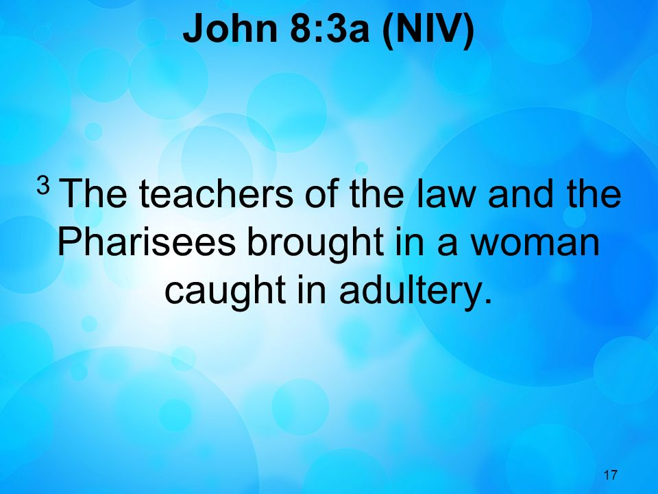 17 John 8:3a (NIV) 3 The teachers of the law and the Pharisees brought in a woman caught in adultery.