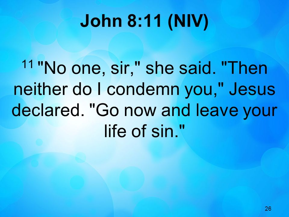 26 John 8:11 (NIV) 11 No one, sir, she said. Then neither do I condemn you, Jesus declared.