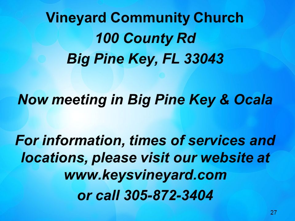 27 Vineyard Community Church 100 County Rd Big Pine Key, FL 33043 Now meeting in Big Pine Key & Ocala For information, times of services and locations, please visit our website at www.keysvineyard.com or call 305-872-3404