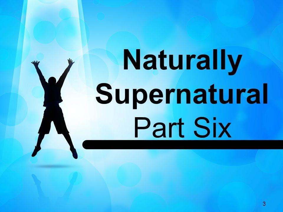 3 Naturally Supernatural Part Six