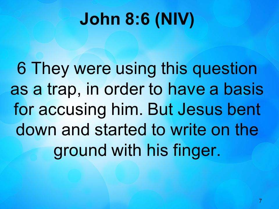 7 John 8:6 (NIV) 6 They were using this question as a trap, in order to have a basis for accusing him.