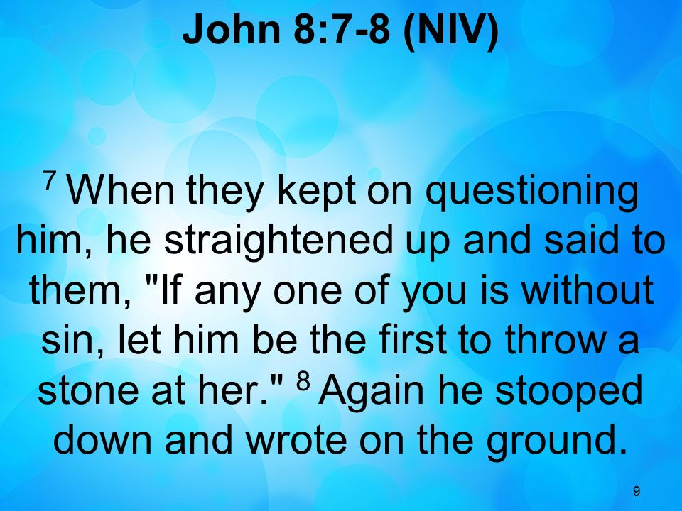 9 John 8:7-8 (NIV) 7 When they kept on questioning him, he straightened up and said to them, If any one of you is without sin, let him be the first to throw a stone at her. 8 Again he stooped down and wrote on the ground.