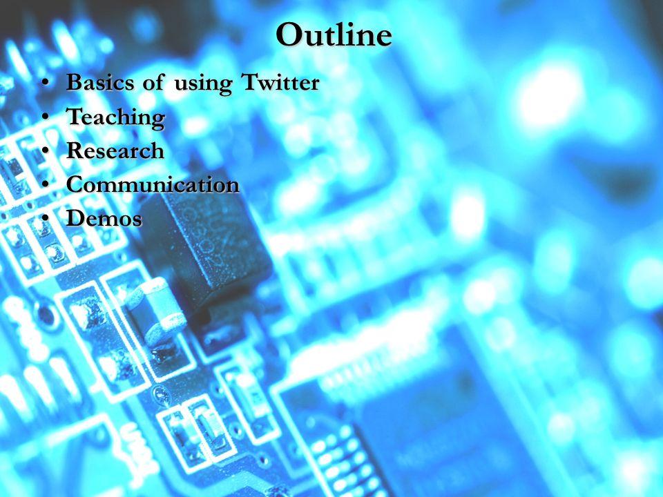 Outline Basics of using TwitterBasics of using Twitter TeachingTeaching ResearchResearch CommunicationCommunication DemosDemos