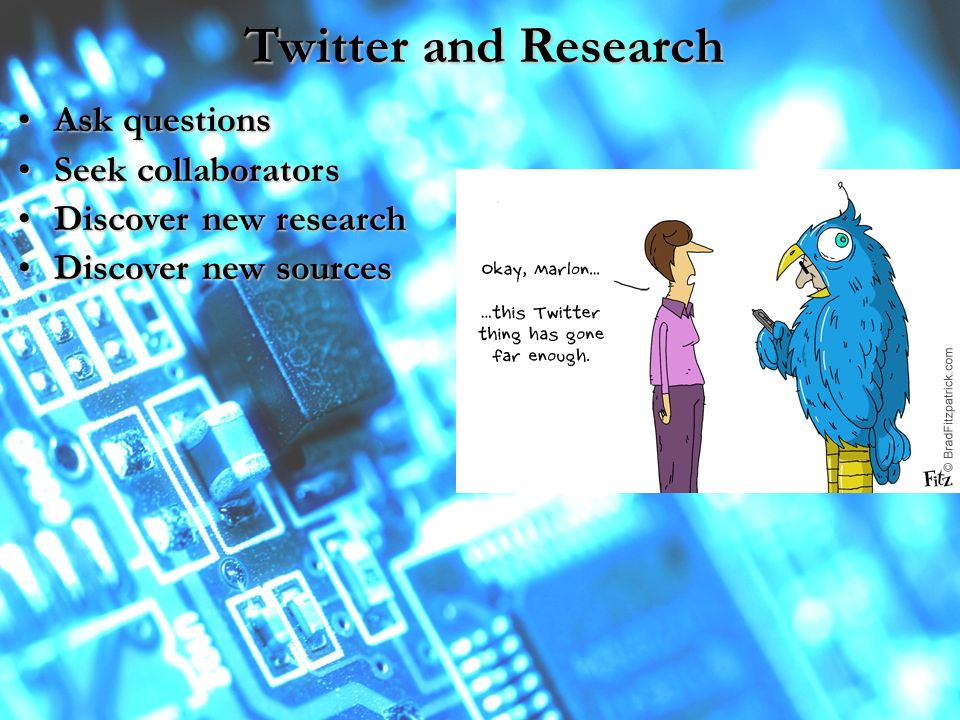 Twitter and Research Ask questionsAsk questions Seek collaboratorsSeek collaborators Discover new researchDiscover new research Discover new sourcesDiscover new sources