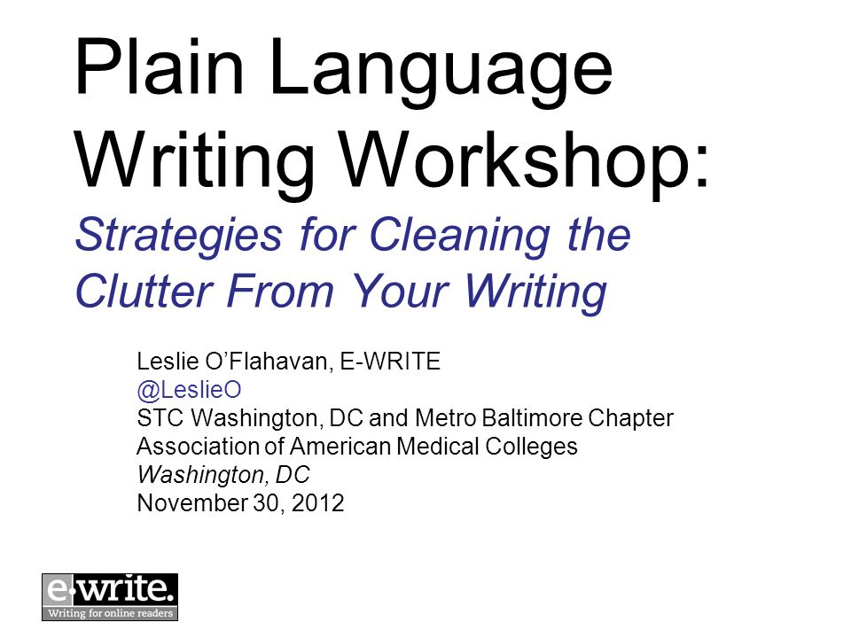 Plain Language Writing Workshop: Strategies for Cleaning the Clutter From Your Writing Leslie OFlahavan, E-WRITE @LeslieO STC Washington, DC and Metro