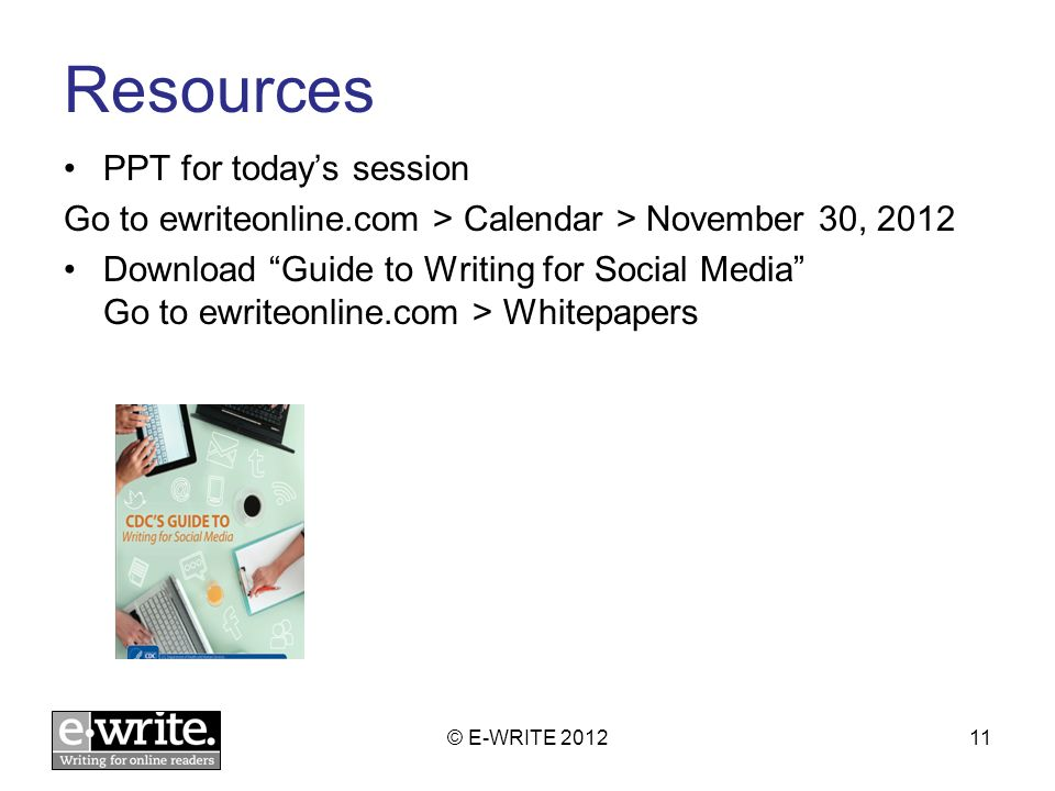Resources PPT for todays session Go to ewriteonline.com > Calendar > November 30, 2012 Download Guide to Writing for Social Media Go to ewriteonline.c