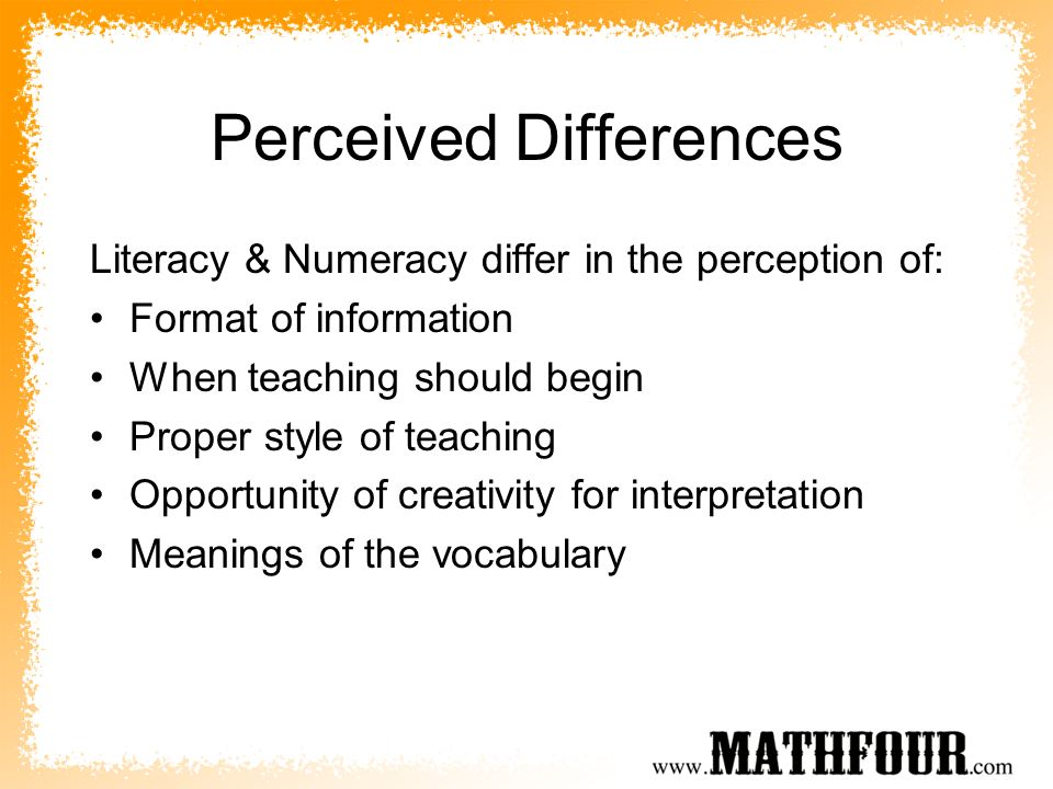 Perceived Differences Literacy & Numeracy differ in the perception of: Format of information When teaching should begin Proper style of teaching Opportunity of creativity for interpretation Meanings of the vocabulary