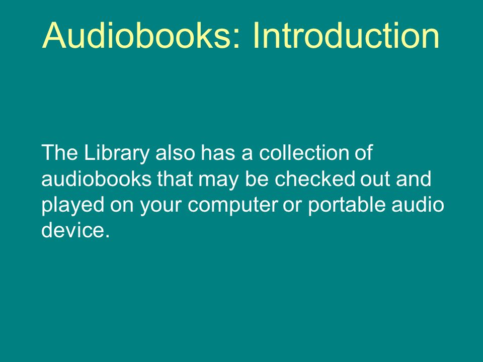 Audiobooks: Introduction The Library also has a collection of audiobooks that may be checked out and played on your computer or portable audio device.