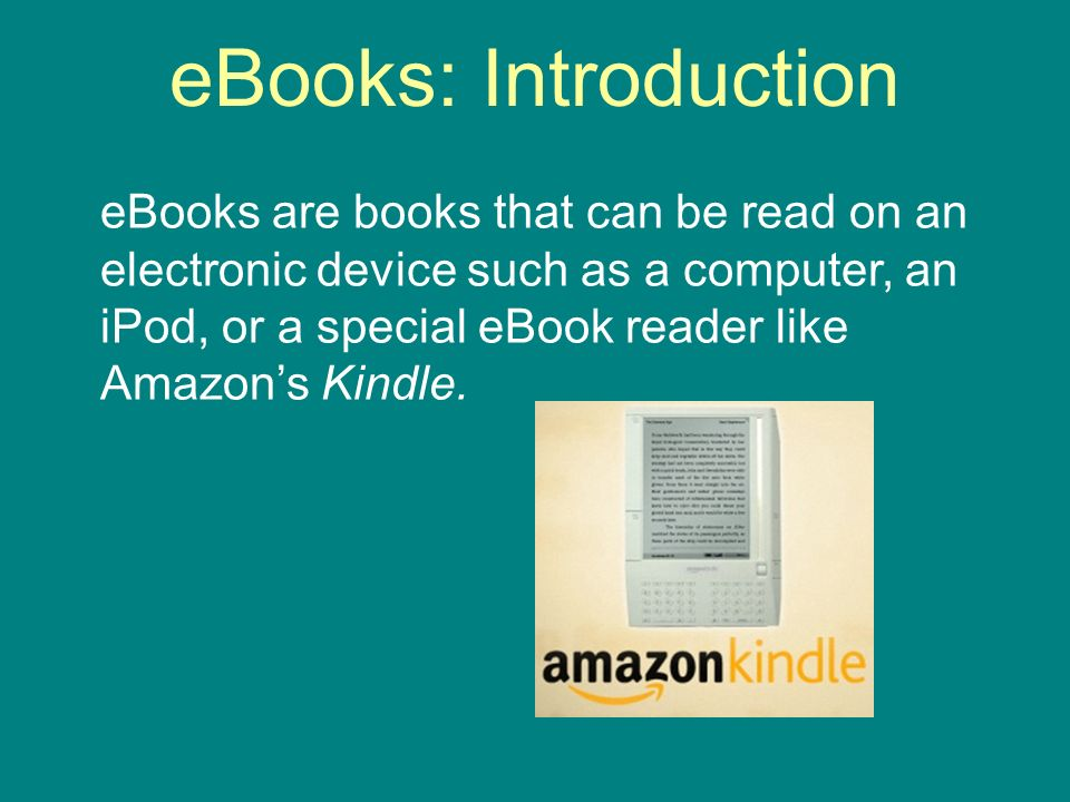 eBooks: Introduction eBooks are books that can be read on an electronic device such as a computer, an iPod, or a special eBook reader like Amazons Kindle.