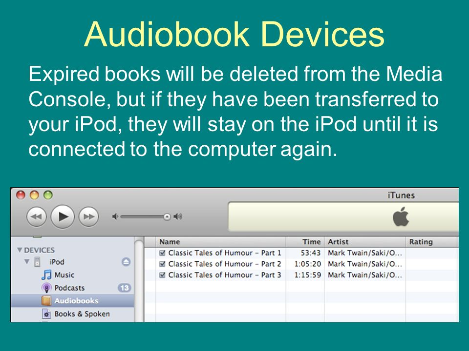 Audiobook Devices Expired books will be deleted from the Media Console, but if they have been transferred to your iPod, they will stay on the iPod until it is connected to the computer again.
