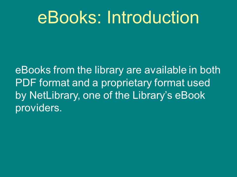 eBooks: Introduction eBooks from the library are available in both PDF format and a proprietary format used by NetLibrary, one of the Librarys eBook providers.