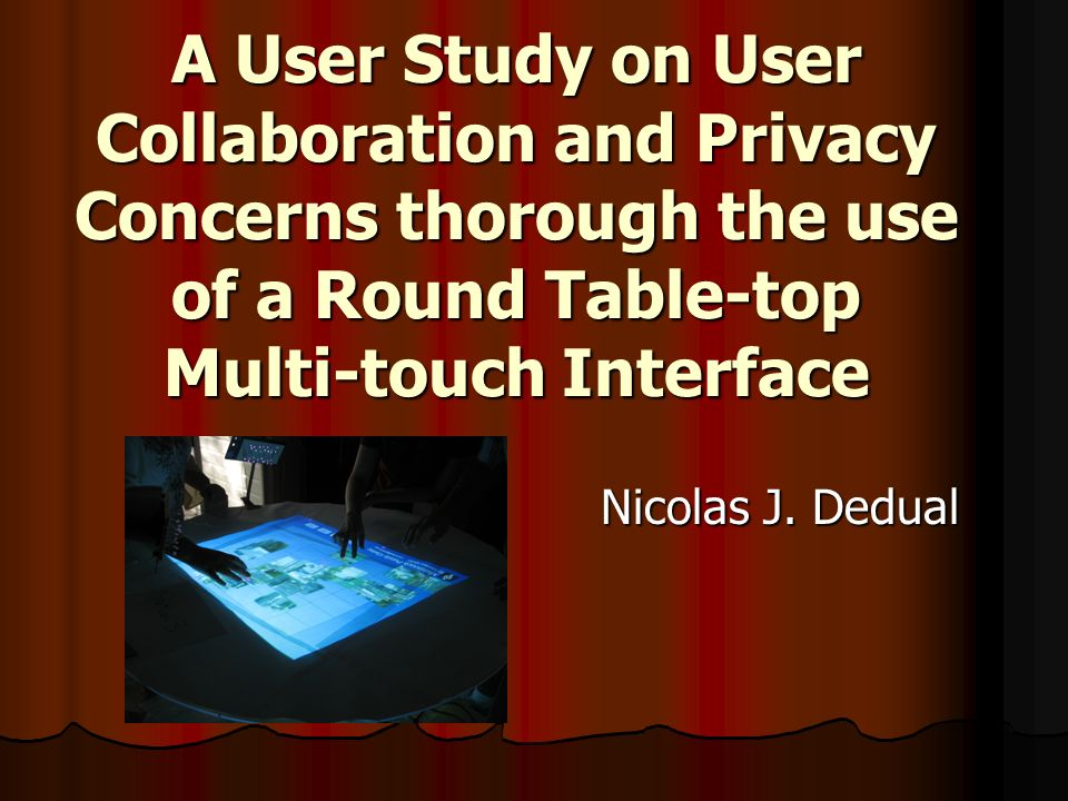 A User Study on User Collaboration and Privacy Concerns thorough the use of a Round Table-top Multi-touch Interface Nicolas J.
