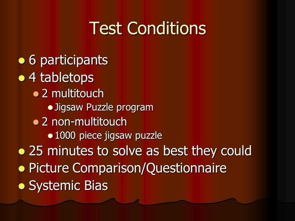 Test Conditions 6 participants 6 participants 4 tabletops 4 tabletops 2 multitouch 2 multitouch Jigsaw Puzzle program Jigsaw Puzzle program 2 non-multitouch 2 non-multitouch 1000 piece jigsaw puzzle 1000 piece jigsaw puzzle 25 minutes to solve as best they could 25 minutes to solve as best they could Picture Comparison/Questionnaire Picture Comparison/Questionnaire Systemic Bias Systemic Bias