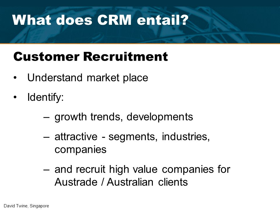 What does CRM entail? Customer Recruitment Understand market place Identify: –growth trends, developments –attractive - segments, industries, companie
