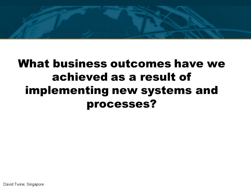 What business outcomes have we achieved as a result of implementing new systems and processes? David Twine, Singapore