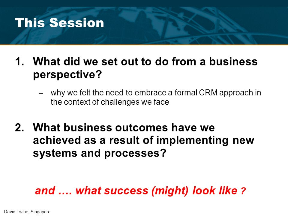 This Session 1.What did we set out to do from a business perspective? –why we felt the need to embrace a formal CRM approach in the context of challen