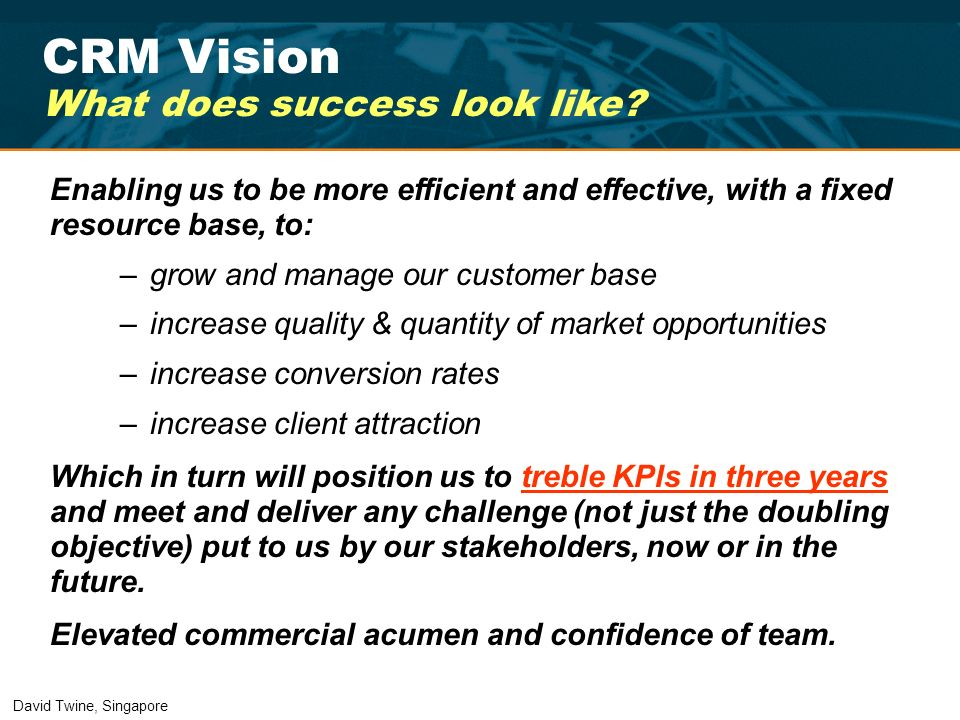 CRM Vision What does success look like? Enabling us to be more efficient and effective, with a fixed resource base, to: –grow and manage our customer