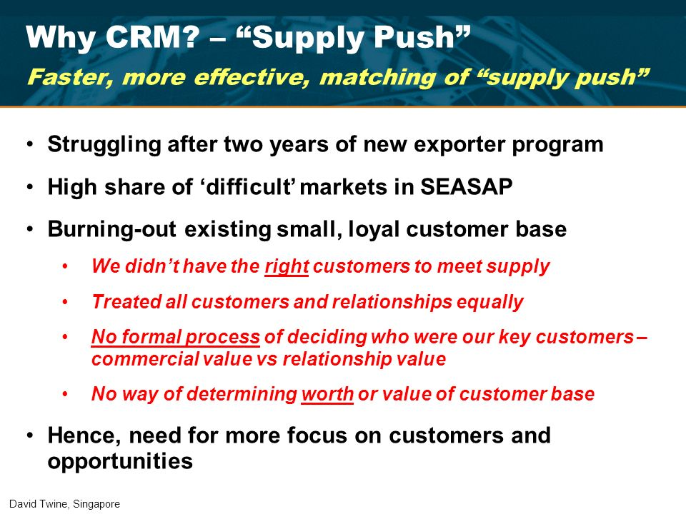 Why CRM? – Supply Push Faster, more effective, matching of supply push Struggling after two years of new exporter program High share of difficult mark
