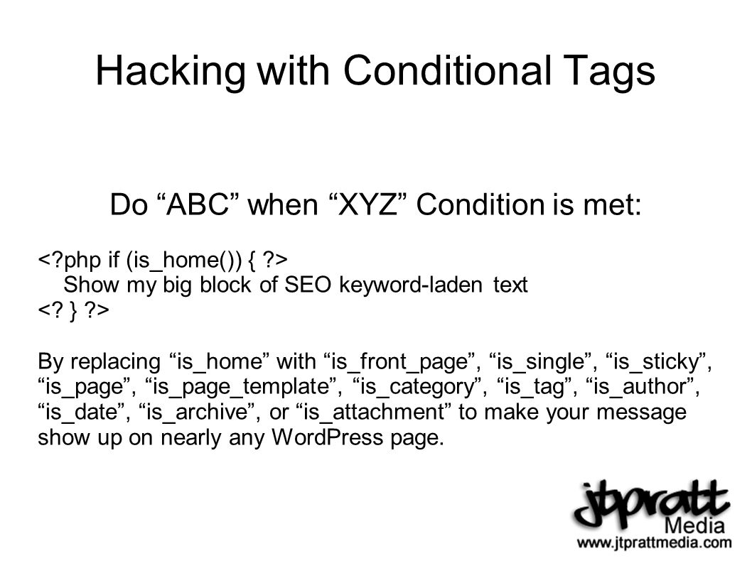 Hacking with Conditional Tags Do ABC when XYZ Condition is met: Show my big block of SEO keyword-laden text By replacing is_home with is_front_page, is_single, is_sticky, is_page, is_page_template, is_category, is_tag, is_author, is_date, is_archive, or is_attachment to make your message show up on nearly any WordPress page.