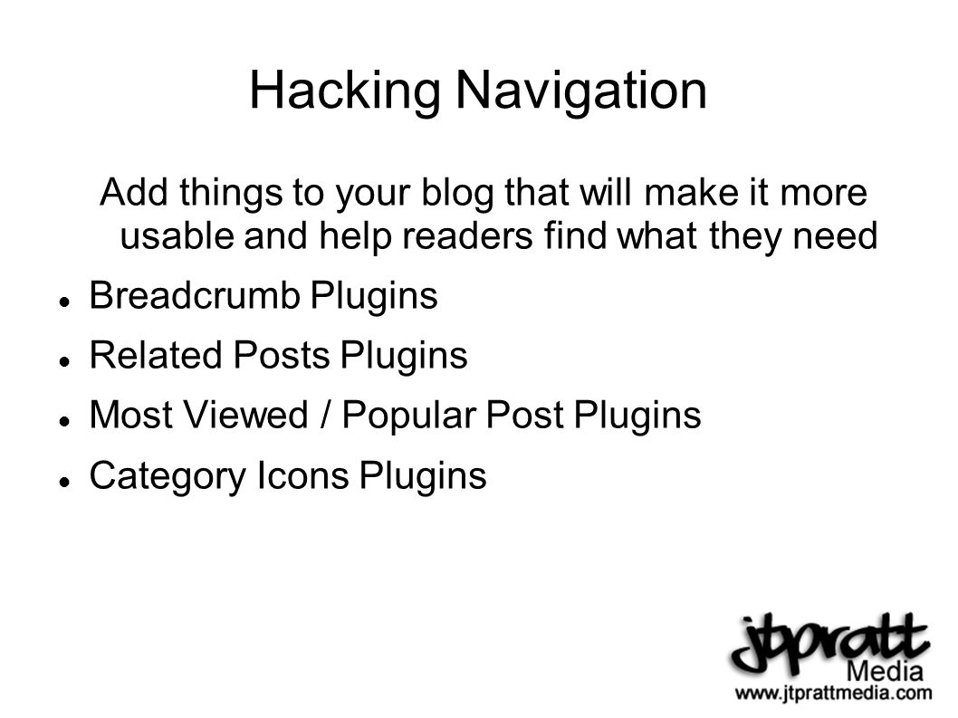 Hacking Navigation Add things to your blog that will make it more usable and help readers find what they need Breadcrumb Plugins Related Posts Plugins Most Viewed / Popular Post Plugins Category Icons Plugins