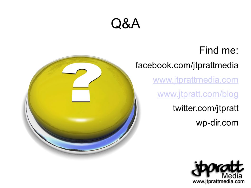 Q&A Find me: facebook.com/jtprattmedia www.jtprattmedia.com www.jtpratt.com/blog twitter.com/jtpratt wp-dir.com