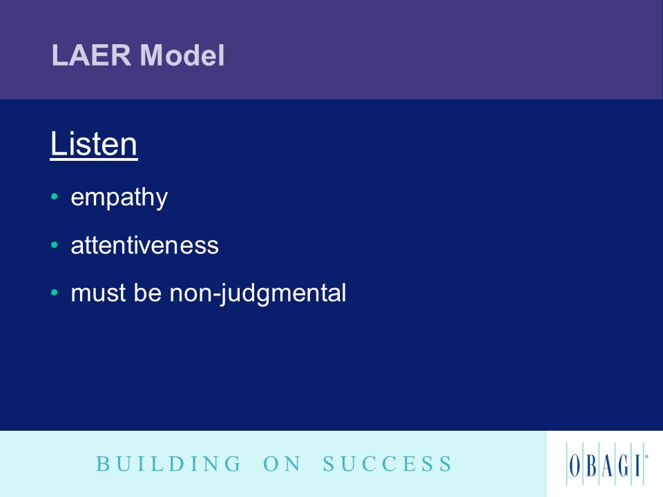 B U I L D I N G O N S U C C E S S LAER Model Listen empathy attentiveness must be non-judgmental