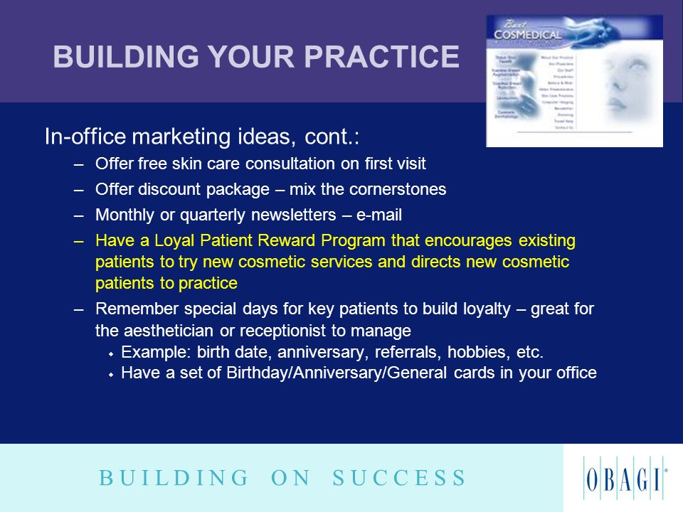 B U I L D I N G O N S U C C E S S BUILDING YOUR PRACTICE In-office marketing ideas, cont.: –Offer free skin care consultation on first visit –Offer di
