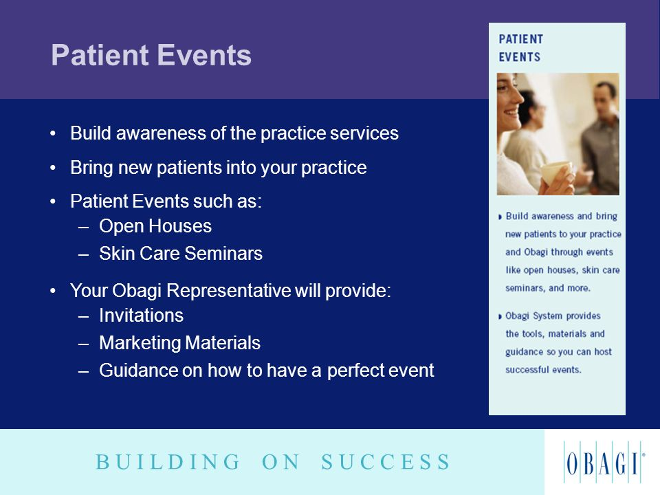 B U I L D I N G O N S U C C E S S Patient Events Build awareness of the practice services Bring new patients into your practice Patient Events such as