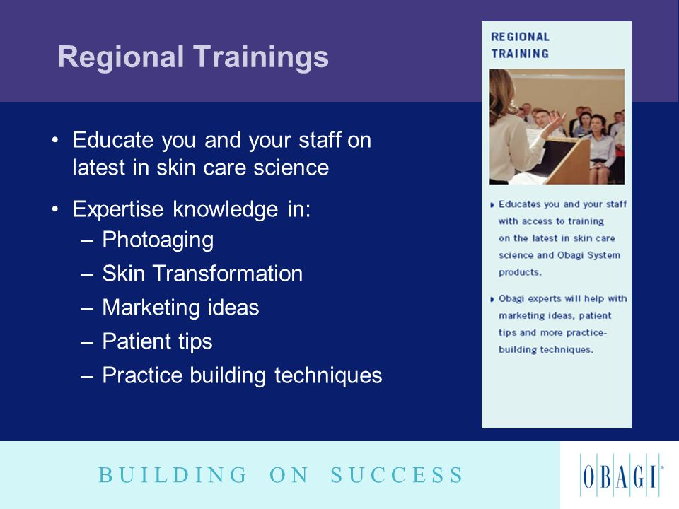 B U I L D I N G O N S U C C E S S Regional Trainings Educate you and your staff on latest in skin care science Expertise knowledge in: –Photoaging –Sk