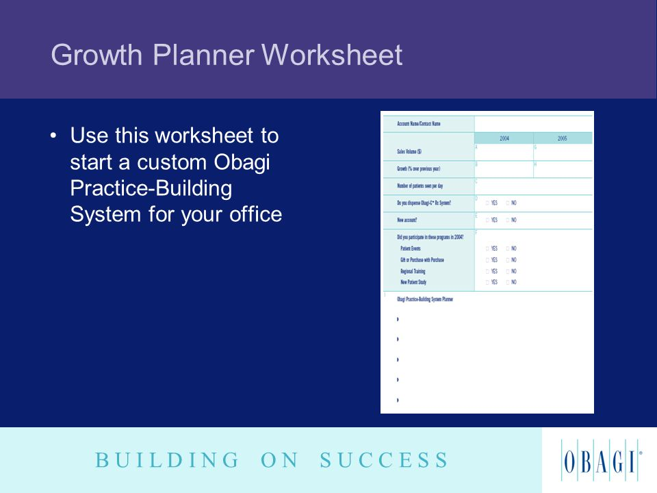 B U I L D I N G O N S U C C E S S Growth Planner Worksheet Use this worksheet to start a custom Obagi Practice-Building System for your office