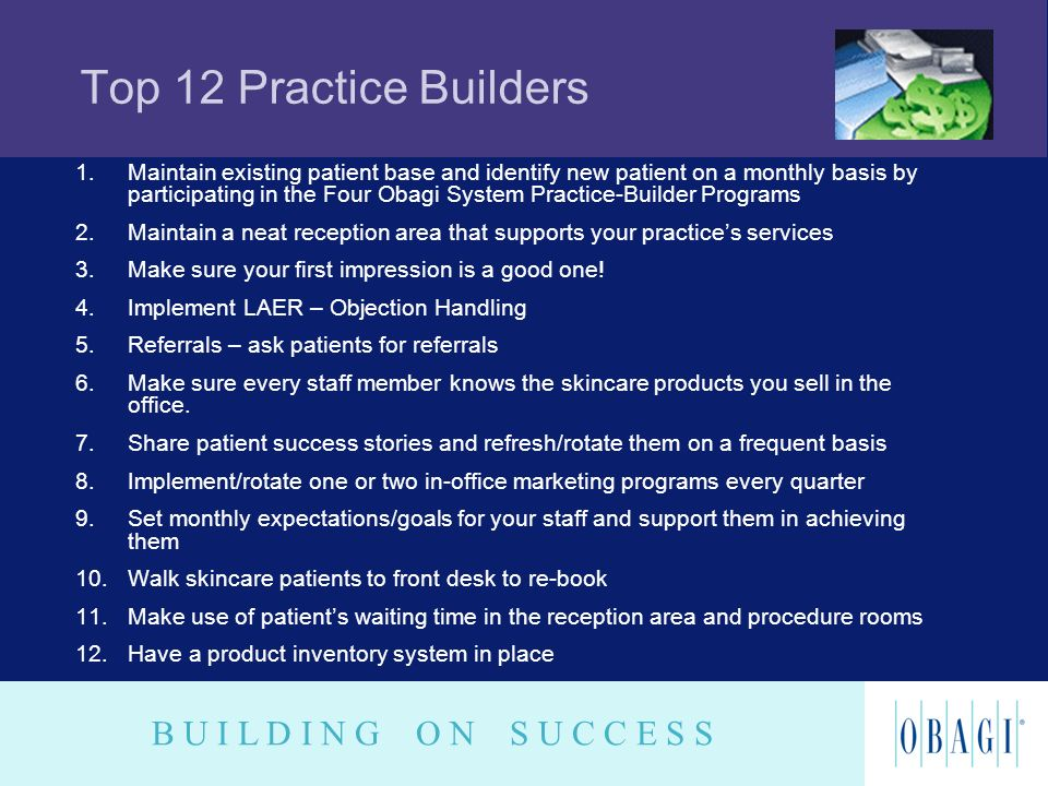B U I L D I N G O N S U C C E S S Top 12 Practice Builders 1.Maintain existing patient base and identify new patient on a monthly basis by participati