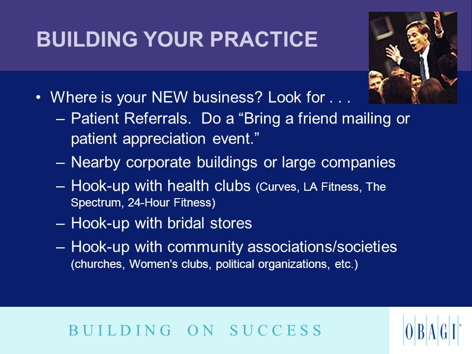 B U I L D I N G O N S U C C E S S BUILDING YOUR PRACTICE Where is your NEW business? Look for... –Patient Referrals. Do a Bring a friend mailing or pa