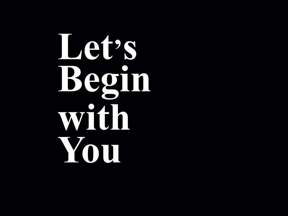 ! Let s Begin with You