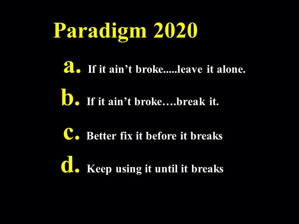 Paradigm 2020 a. If it aint broke.....leave it alone.