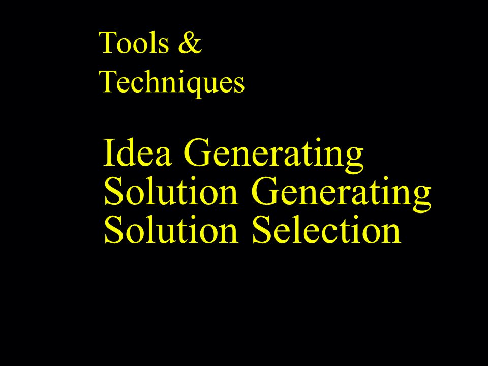 Tools & Techniques Idea Generating Solution Generating Solution Selection