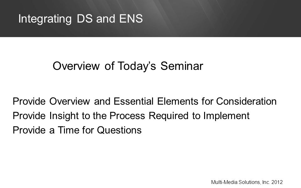 Provide Overview and Essential Elements for Consideration Provide Insight to the Process Required to Implement Provide a Time for Questions Integrating DS and ENS Multi-Media Solutions, Inc.