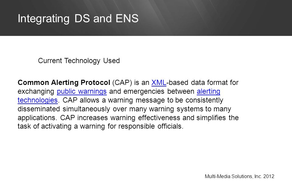 Integrating DS and ENS Multi-Media Solutions, Inc. 2012 Current Technology Used Common Alerting Protocol (CAP) is an XML-based data format for exchang