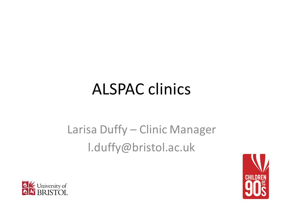 ALSPAC clinics Larisa Duffy – Clinic Manager l.duffy@bristol.ac.uk