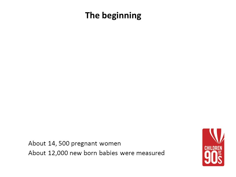 The beginning About 14, 500 pregnant women About 12,000 new born babies were measured