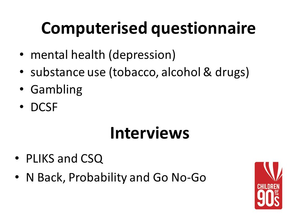 Computerised questionnaire mental health (depression) substance use (tobacco, alcohol & drugs) Gambling DCSF Interviews PLIKS and CSQ N Back, Probability and Go No-Go