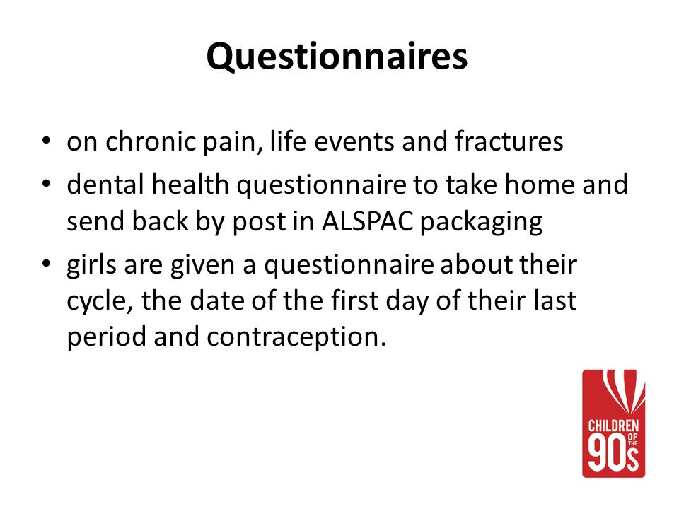 Questionnaires on chronic pain, life events and fractures dental health questionnaire to take home and send back by post in ALSPAC packaging girls are given a questionnaire about their cycle, the date of the first day of their last period and contraception.