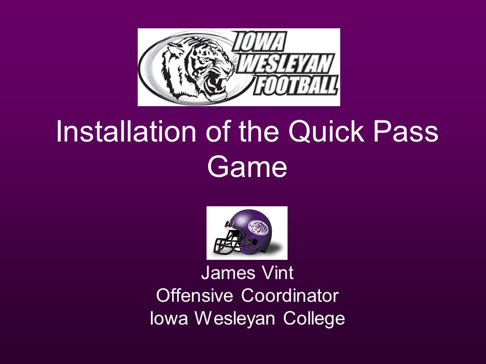 Installation of the Quick Pass Game James Vint Offensive Coordinator Iowa Wesleyan College