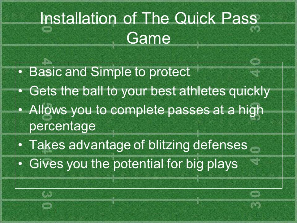 Installation of The Quick Pass Game Basic and Simple to protect Gets the ball to your best athletes quickly Allows you to complete passes at a high pe