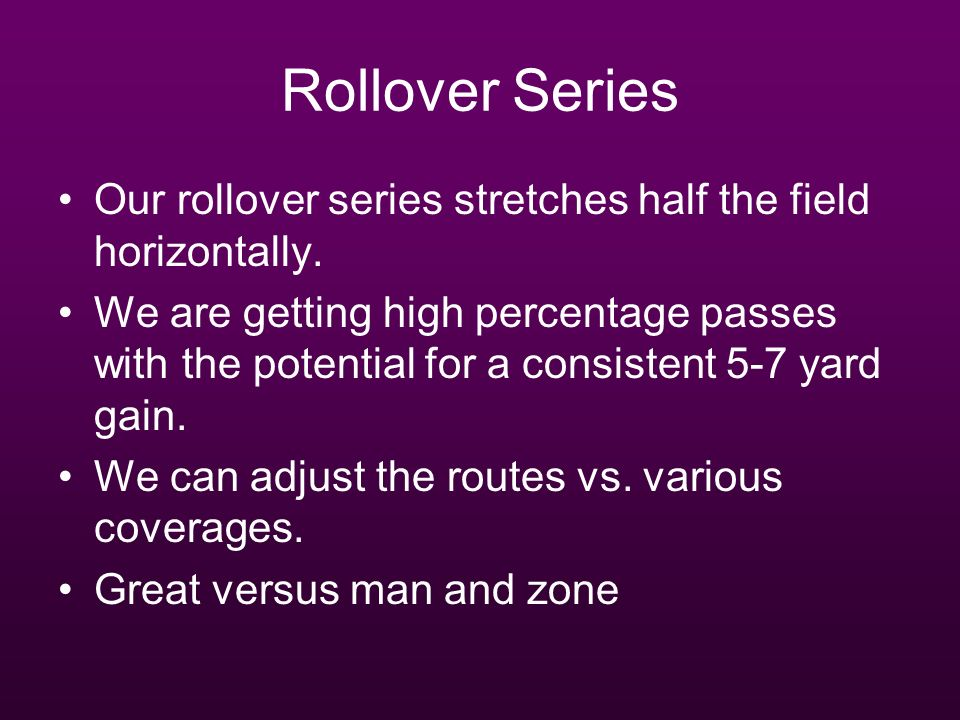 Rollover Series Our rollover series stretches half the field horizontally. We are getting high percentage passes with the potential for a consistent 5