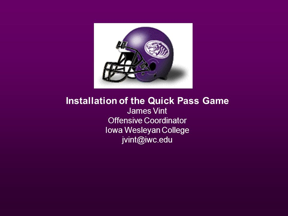 Installation of the Quick Pass Game James Vint Offensive Coordinator Iowa Wesleyan College jvint@iwc.edu