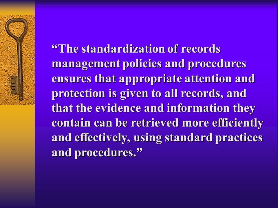 The standardization of records management policies and procedures ensures that appropriate attention and protection is given to all records, and that
