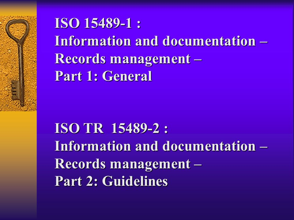ISO 15489-1 : Information and documentation – Records management – Part 1: General ISO TR 15489-2 : Information and documentation – Records management