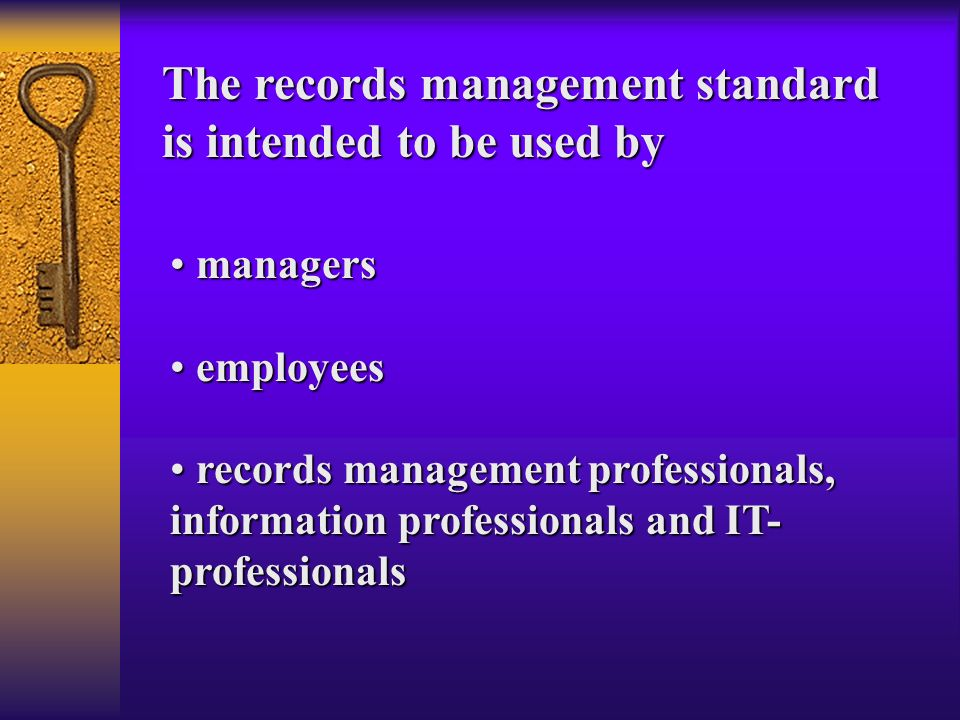 applies to the management of records, in all formats or media, created or received by any public or private organization in the conduct of its activities applies to the management of records, in all formats or media, created or received by any public or private organization in the conduct of its activities provides guidance on determining the responsibilities of organizations for records and records policies provides guidance on determining the responsibilities of organizations for records and records policies provides guidance on records management in support of a quality process framework to comply with ISO 9001 and ISO 14001 provides guidance on records management in support of a quality process framework to comply with ISO 9001 and ISO 14001 provides guidance on the design and implementation of a records system provides guidance on the design and implementation of a records system The standard