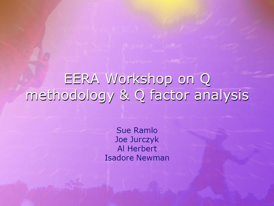 EERA Workshop on Q methodology & Q factor analysis Sue Ramlo Joe Jurczyk Al Herbert Isadore Newman