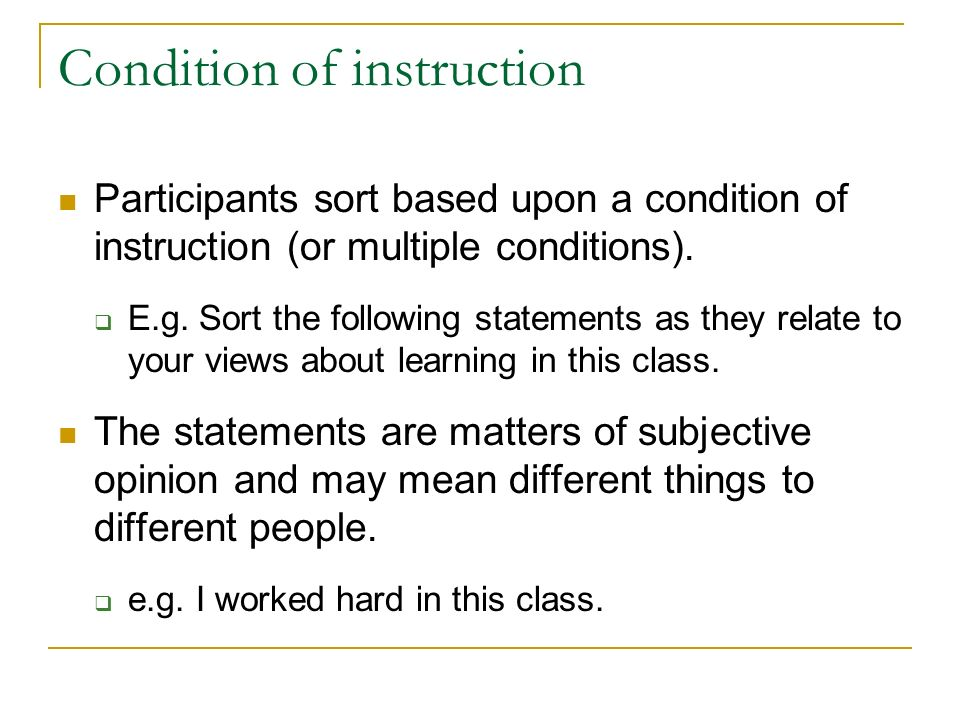 Condition of instruction Participants sort based upon a condition of instruction (or multiple conditions). E.g. Sort the following statements as they